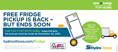 The save ON energy for home Fridge Pickup program is back but ends soon. Did you know that replacing your old fridge or freezer could save you up to $125 a year on electricity costs? Call 1-877-797-9473 today. Appointments for pickups must be made by November 30, 2015.